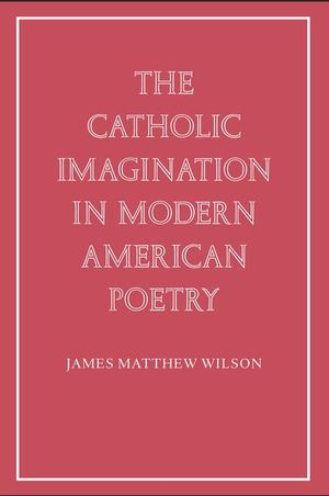 The Catholic Imagination In Modern American Poetry